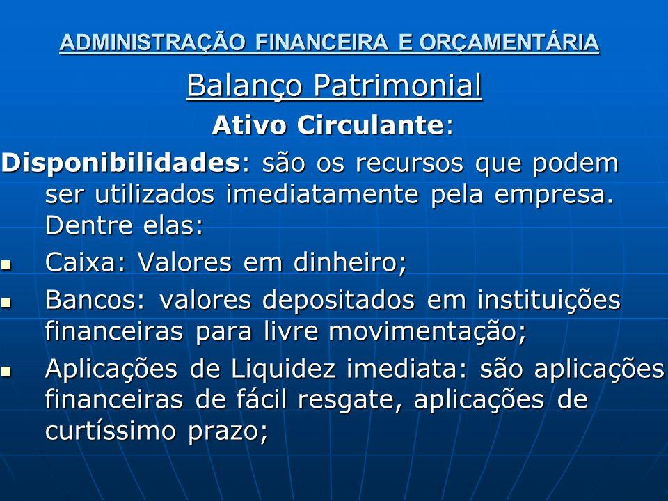 ADMINISTRAÇÃO FINANCEIRA E ORÇAMENTÁRIA Balanço Patrimonial Ativo Circulante: Disponibilidades: são os recursos que podem ser utilizados imediatamente