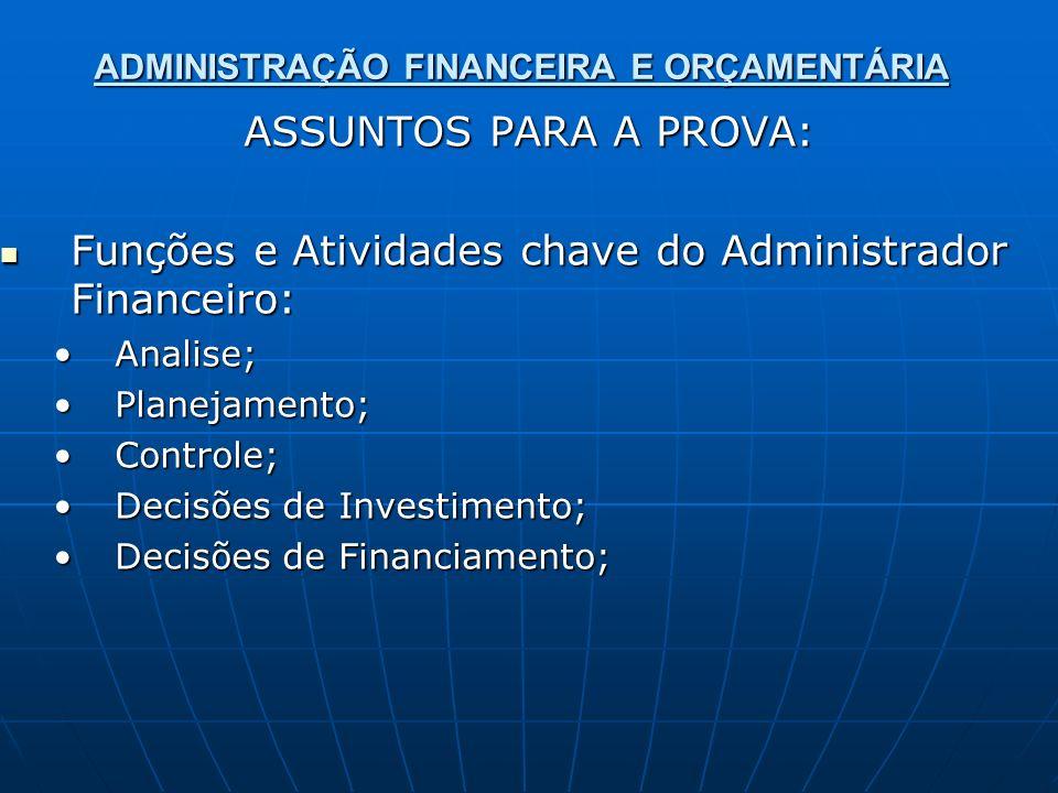 ADMINISTRAÇÃO FINANCEIRA E ORÇAMENTÁRIA ASSUNTOS PARA A PROVA: Funções e Atividades chave do Administrador Financeiro: Funções e Atividades chave do A