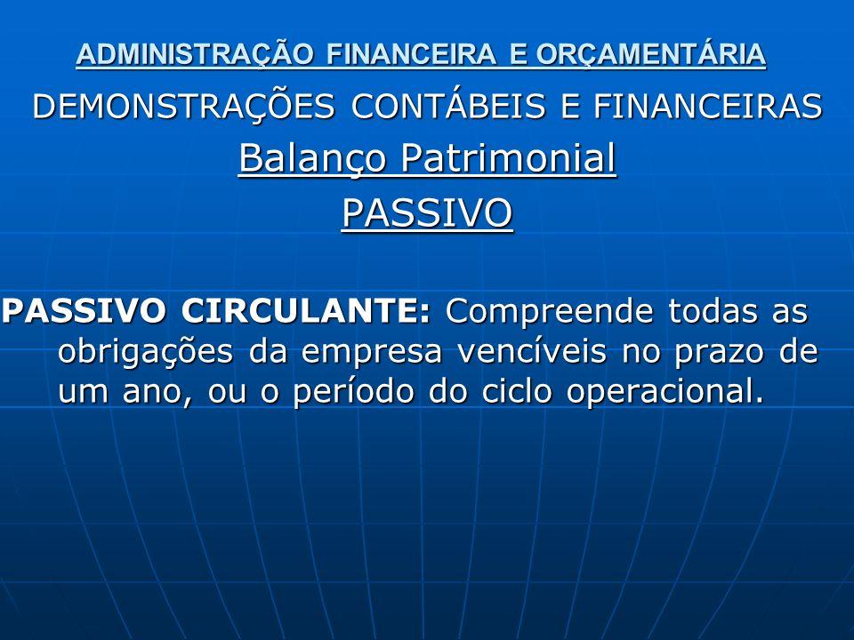 ADMINISTRAÇÃO FINANCEIRA E ORÇAMENTÁRIA DEMONSTRAÇÕES CONTÁBEIS E FINANCEIRAS Balanço Patrimonial PASSIVO PASSIVO CIRCULANTE: Compreende todas as obri