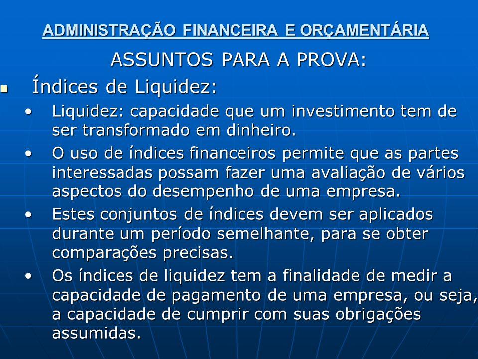 ADMINISTRAÇÃO FINANCEIRA E ORÇAMENTÁRIA ASSUNTOS PARA A PROVA: Índices de Liquidez: Índices de Liquidez: Liquidez: capacidade que um investimento tem