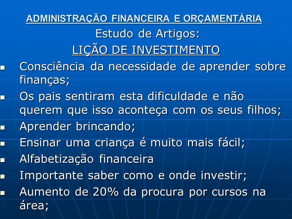 ADMINISTRAÇÃO FINANCEIRA E ORÇAMENTÁRIA Estudo de Artigos: Estudo de Artigos: LIÇÃO DE INVESTIMENTO Consciência da necessidade de aprender sobre finan