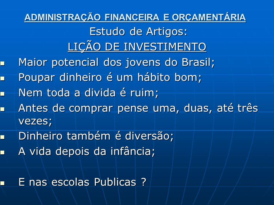 ADMINISTRAÇÃO FINANCEIRA E ORÇAMENTÁRIA Estudo de Artigos: Estudo de Artigos: LIÇÃO DE INVESTIMENTO Maior potencial dos jovens do Brasil; Maior potenc