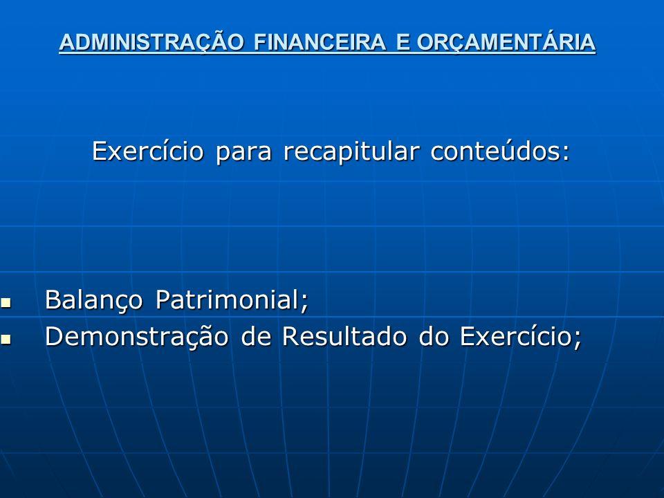 ADMINISTRAÇÃO FINANCEIRA E ORÇAMENTÁRIA Exercício para recapitular conteúdos: Balanço Patrimonial; Balanço Patrimonial; Demonstração de Resultado do E