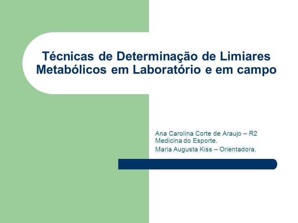 Técnicas de Determinação de Limiares Metabólicos em Laboratório e em campo Ana Carolina Corte de Araujo – R2 Medicina do Esporte. Maria Augusta Kiss –