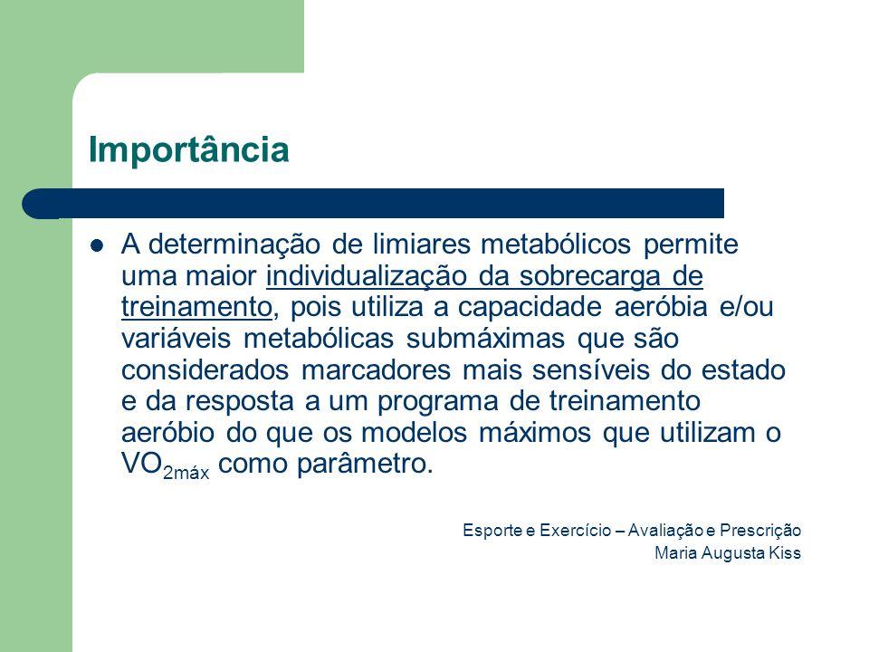 Importância A determinação de limiares metabólicos permite uma maior individualização da sobrecarga de treinamento, pois utiliza a capacidade aeróbia