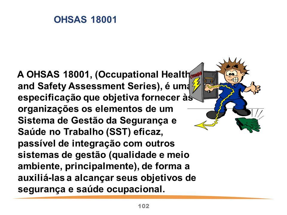 102 A OHSAS 18001, (Occupational Health and Safety Assessment Series), é uma especificação que objetiva fornecer às organizações os elementos de um Sistema de Gestão da Segurança e Saúde no Trabalho (SST) eficaz, passível de integração com outros sistemas de gestão (qualidade e meio ambiente, principalmente), de forma a auxiliá-las a alcançar seus objetivos de segurança e saúde ocupacional.