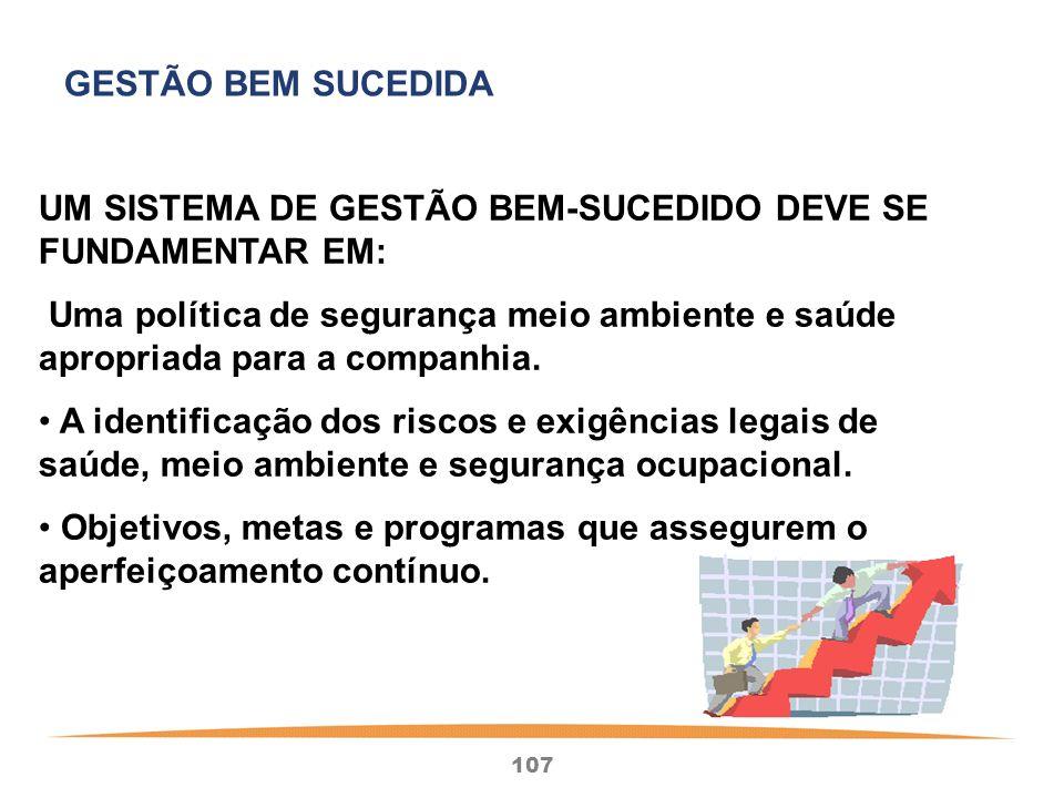 107 UM SISTEMA DE GESTÃO BEM-SUCEDIDO DEVE SE FUNDAMENTAR EM: Uma política de segurança meio ambiente e saúde apropriada para a companhia.