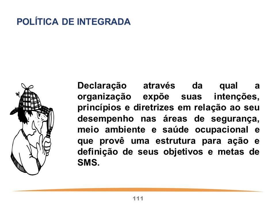 111 Declaração através da qual a organização expõe suas intenções, princípios e diretrizes em relação ao seu desempenho nas áreas de segurança, meio ambiente e saúde ocupacional e que provê uma estrutura para ação e definição de seus objetivos e metas de SMS.