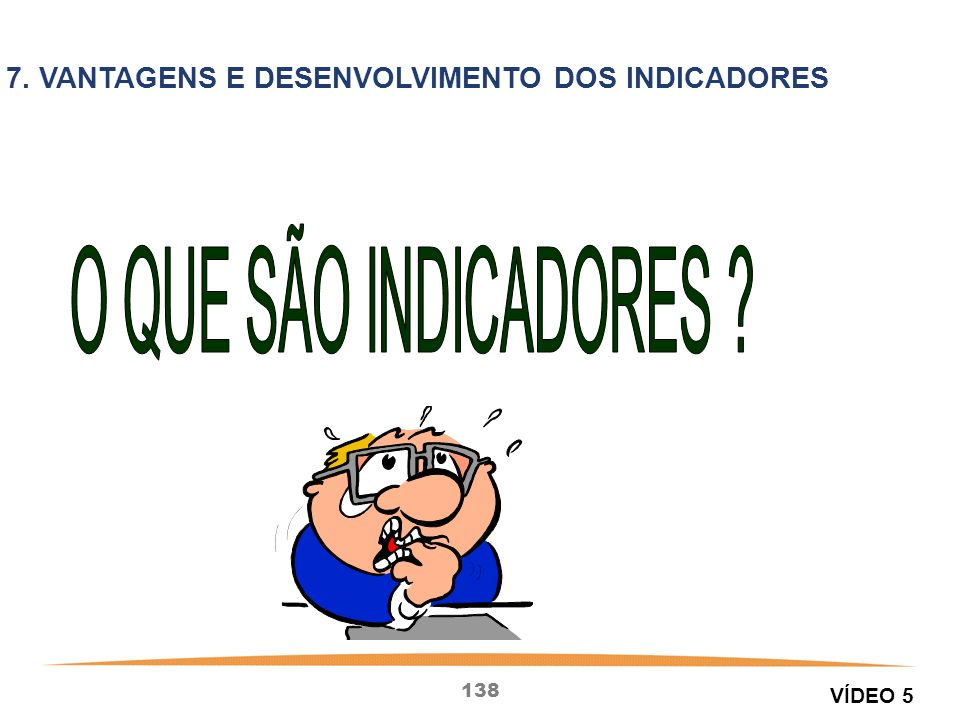 138 7. VANTAGENS E DESENVOLVIMENTO DOS INDICADORES VÍDEO 5
