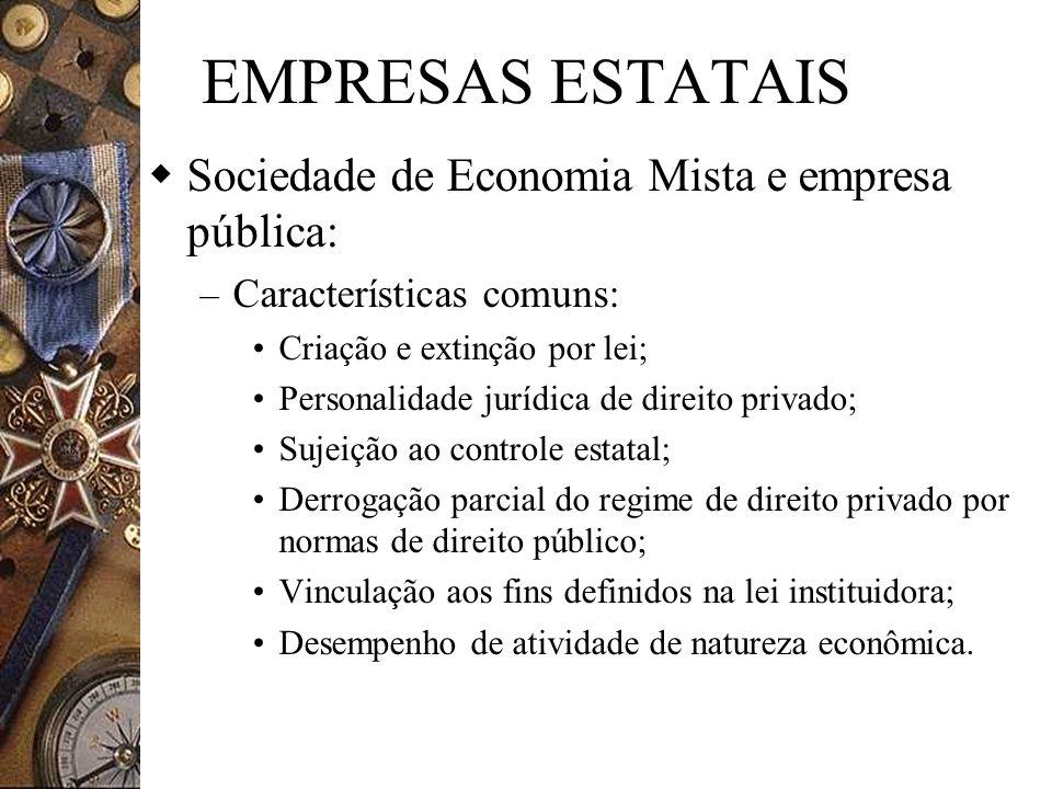 EMPRESAS ESTATAIS Sociedade de Economia Mista e empresa pública: – Características comuns: Criação e extinção por lei; Personalidade jurídica de direi