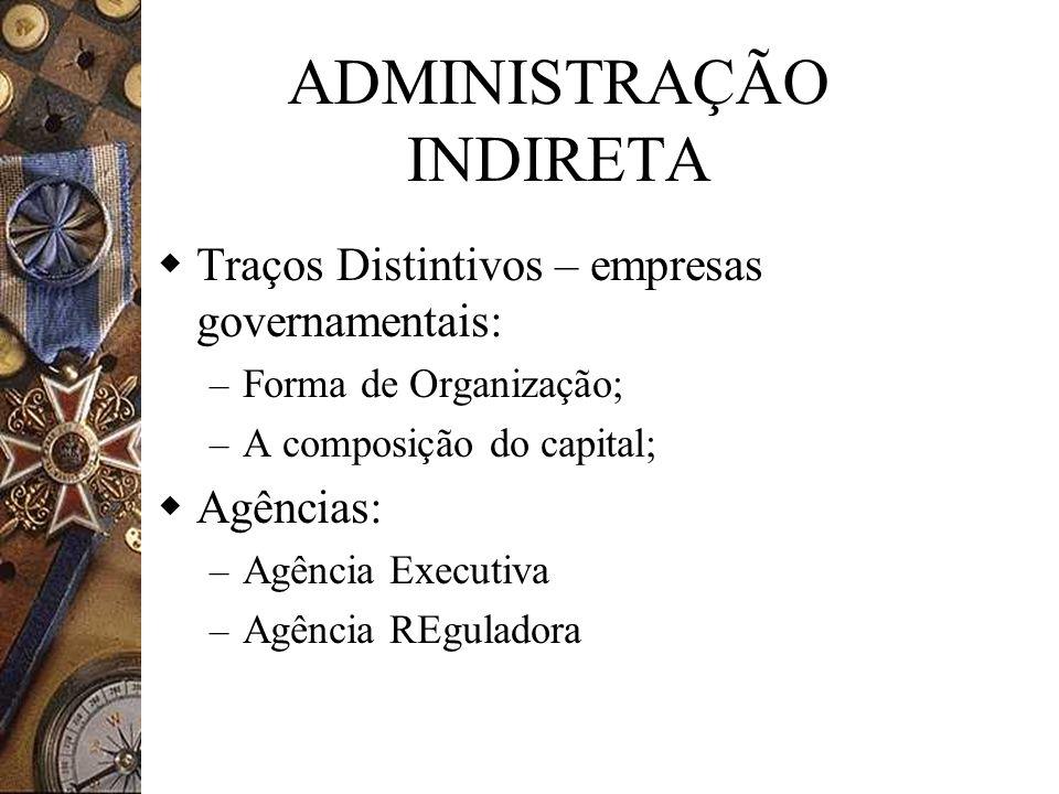 ADMINISTRAÇÃO INDIRETA Traços Distintivos – empresas governamentais: – Forma de Organização; – A composição do capital; Agências: – Agência Executiva – Agência REguladora