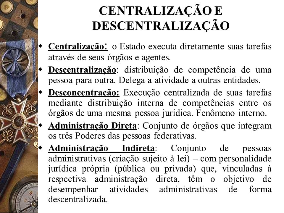 CENTRALIZAÇÃO E DESCENTRALIZAÇÃO Centralização : o Estado executa diretamente suas tarefas através de seus órgãos e agentes. Descentralização: distrib
