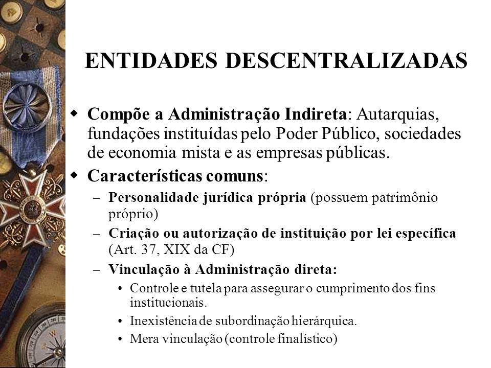 ENTIDADES DESCENTRALIZADAS Compõe a Administração Indireta: Autarquias, fundações instituídas pelo Poder Público, sociedades de economia mista e as empresas públicas.
