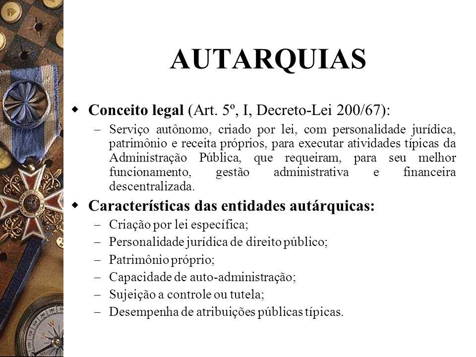 AUTARQUIAS Conceito legal (Art. 5º, I, Decreto-Lei 200/67): – Serviço autônomo, criado por lei, com personalidade jurídica, patrimônio e receita própr