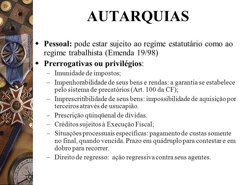 AUTARQUIAS Pessoal: pode estar sujeito ao regime estatutário como ao regime trabalhista (Emenda 19/98) Prerrogativas ou privilégios: – Imunidade de im