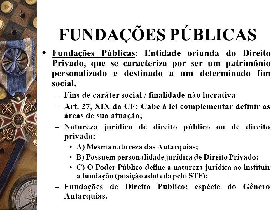 FUNDAÇÕES PÚBLICAS Fundações Públicas: Entidade oriunda do Direito Privado, que se caracteriza por ser um patrimônio personalizado e destinado a um determinado fim social.