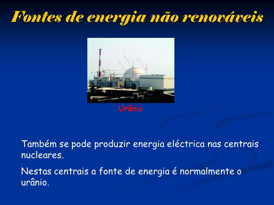 Fontes de energia não renováveis Urânio Também se pode produzir energia eléctrica nas centrais nucleares. Nestas centrais a fonte de energia é normalm