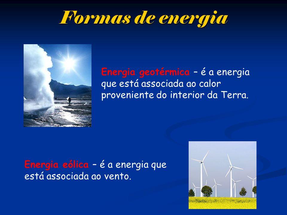 Formas de energia Energia geotérmica – é a energia que está associada ao calor proveniente do interior da Terra. Energia eólica – é a energia que está