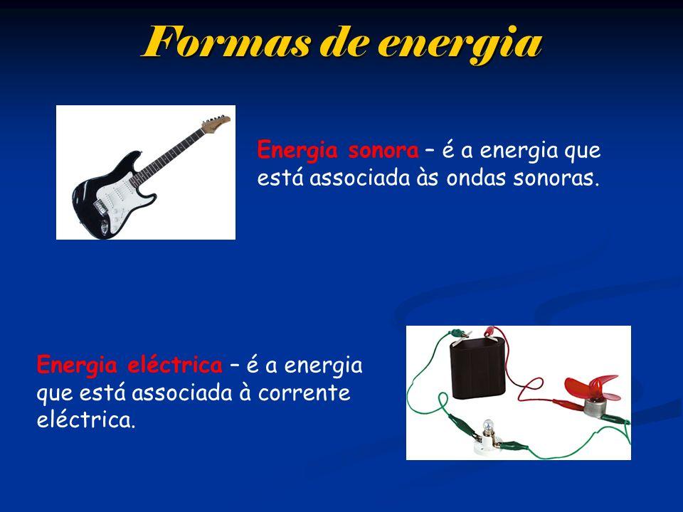 Formas de energia Energia sonora – é a energia que está associada às ondas sonoras. Energia eléctrica – é a energia que está associada à corrente eléc