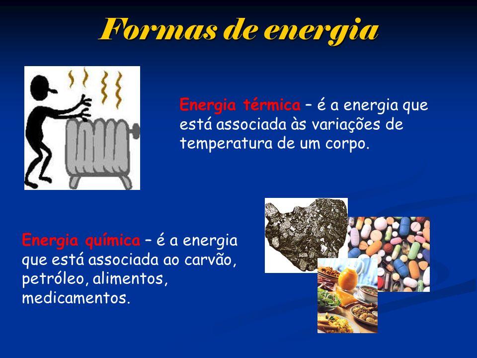 Formas de energia Energia térmica – é a energia que está associada às variações de temperatura de um corpo. Energia química – é a energia que está ass
