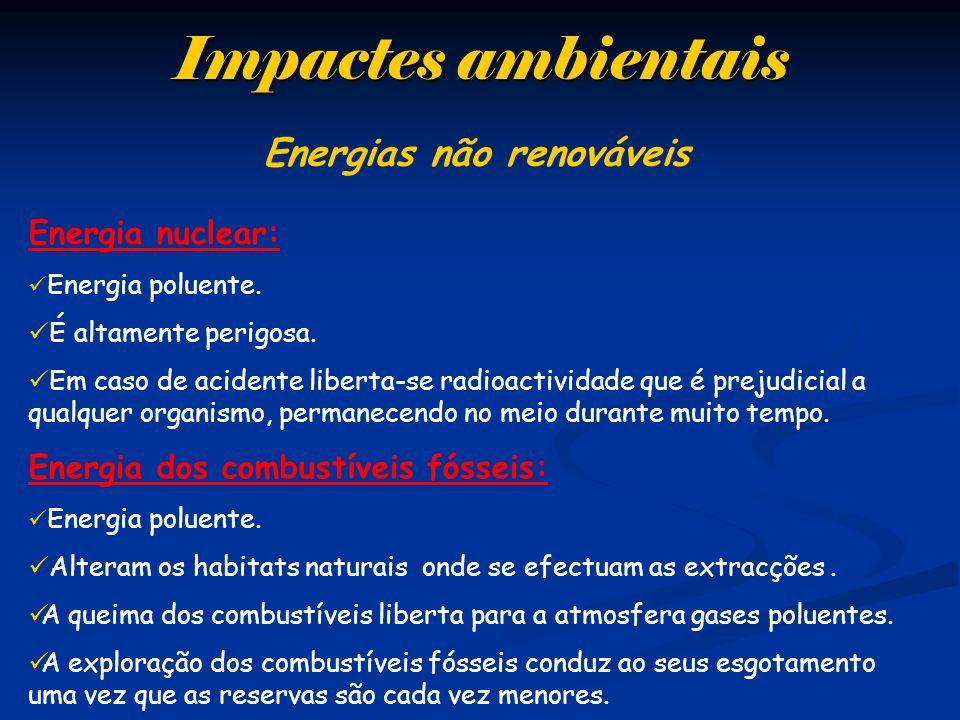 Impactes ambientais Energias não renováveis Energia nuclear: Energia poluente. É altamente perigosa. Em caso de acidente liberta-se radioactividade qu
