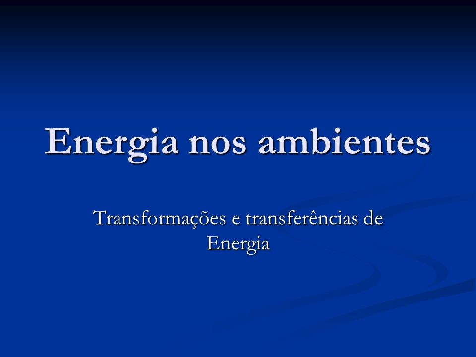Energia nos ambientes Transformações e transferências de Energia