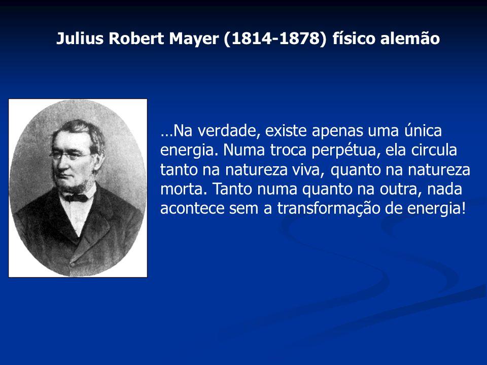Julius Robert Mayer (1814-1878) físico alemão …Na verdade, existe apenas uma única energia. Numa troca perpétua, ela circula tanto na natureza viva, q