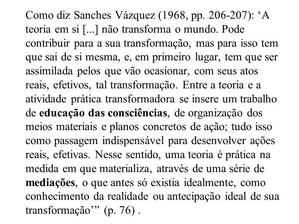 Como diz Sanches Vázquez (1968, pp. 206-207): A teoria em si [...] não transforma o mundo. Pode contribuir para a sua transformação, mas para isso tem