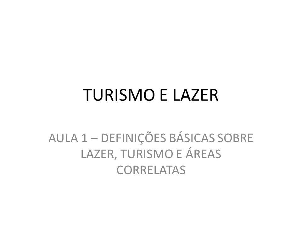 TURISMO E LAZER AULA 1 – DEFINIÇÕES BÁSICAS SOBRE LAZER, TURISMO E ÁREAS CORRELATAS