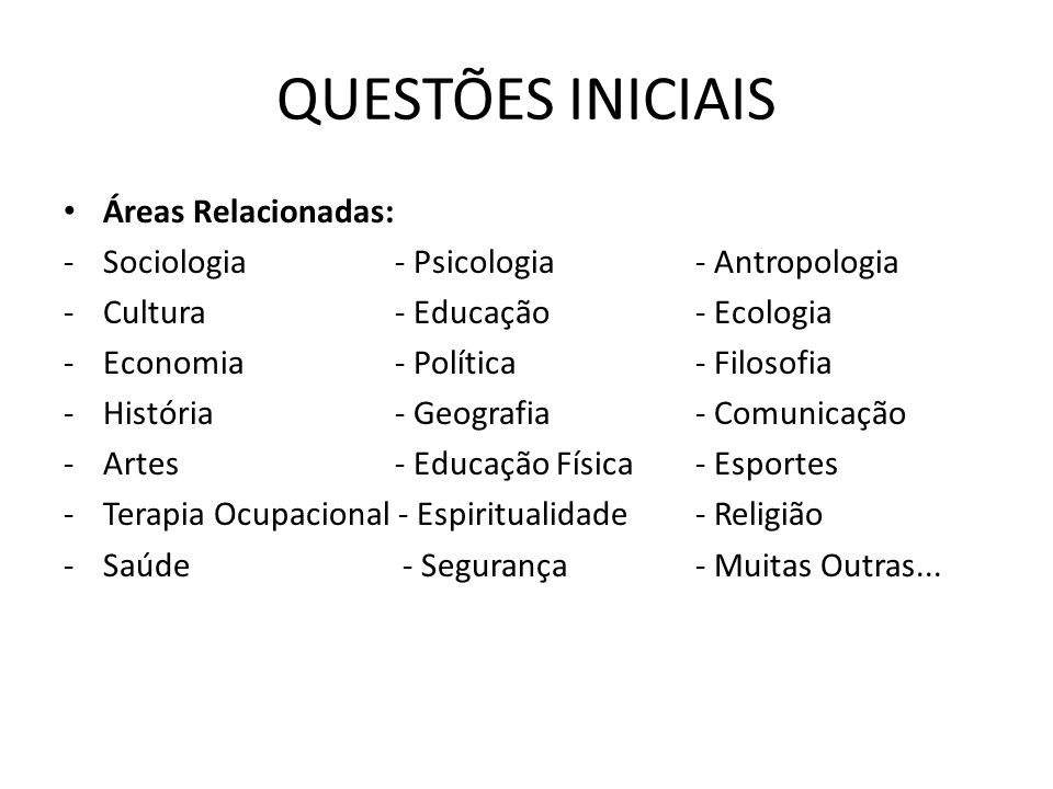 QUESTÕES INICIAIS Áreas Relacionadas: -Sociologia - Psicologia- Antropologia -Cultura - Educação- Ecologia -Economia - Política- Filosofia -História -