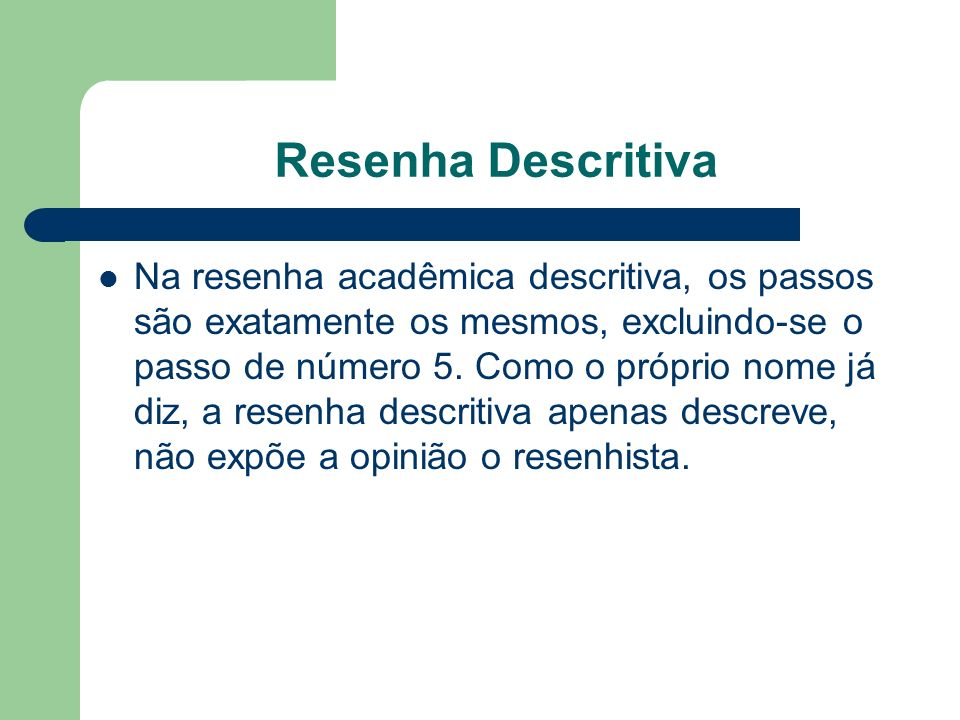 Resenha Descritiva Na resenha acadêmica descritiva, os passos são exatamente os mesmos, excluindo-se o passo de número 5. Como o próprio nome já diz,