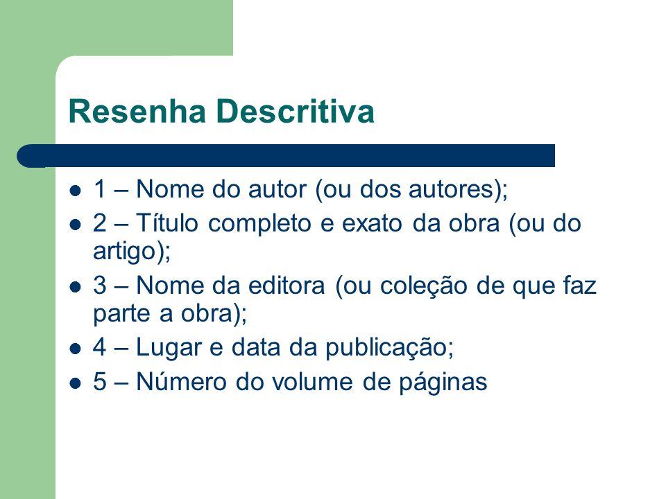 Resenha Descritiva 1 – Nome do autor (ou dos autores); 2 – Título completo e exato da obra (ou do artigo); 3 – Nome da editora (ou coleção de que faz