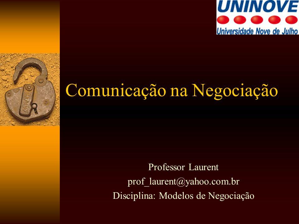 Comunicação na Negociação Professor Laurent prof_laurent@yahoo.com.br Disciplina: Modelos de Negociação