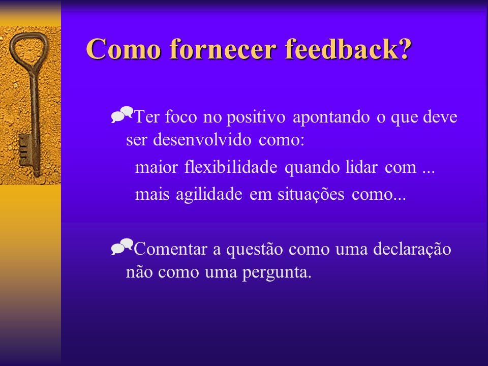Como fornecer feedback? Ter foco no positivo apontando o que deve ser desenvolvido como: maior flexibilidade quando lidar com... mais agilidade em sit