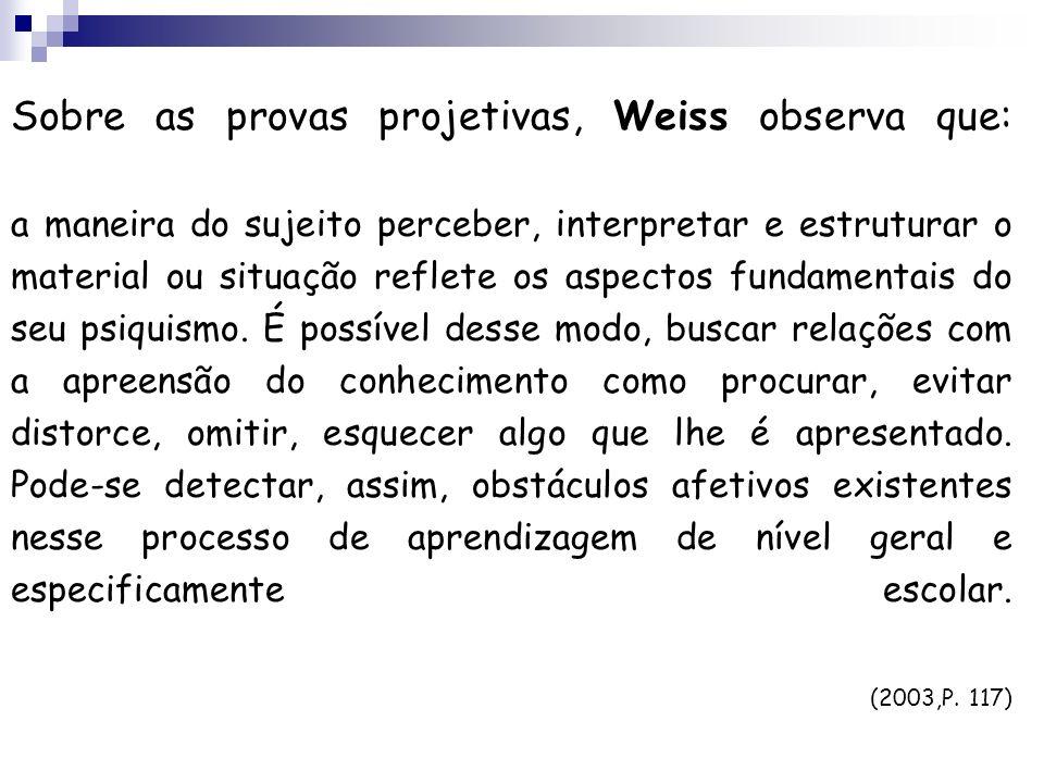 Sobre as provas projetivas, Weiss observa que: a maneira do sujeito perceber, interpretar e estruturar o material ou situação reflete os aspectos fund