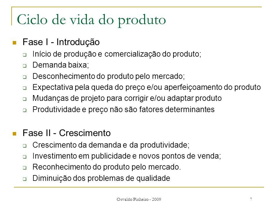Osvaldo Pinheiro - 20098 Ciclo de vida do produto Fase III - Maturidade Estabilização da demanda; Investimentos em melhoria da qualidade; Redução das mudanças de projeto; Competitividade de preço e redução dos custos de produção.