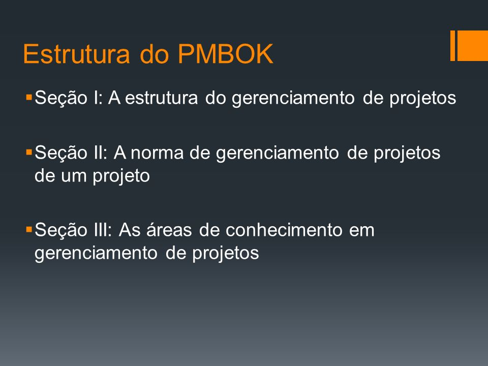 Estrutura do PMBOK Seção I: A estrutura do gerenciamento de projetos Seção II: A norma de gerenciamento de projetos de um projeto Seção III: As áreas de conhecimento em gerenciamento de projetos