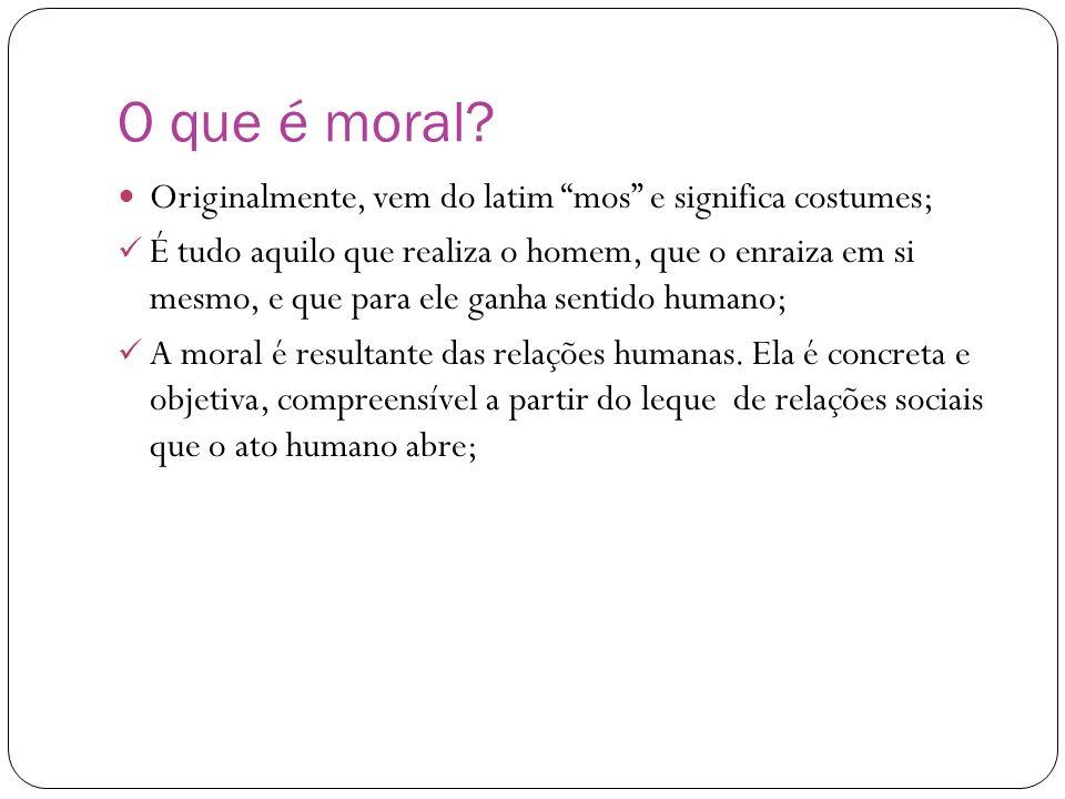 O que é moral? Originalmente, vem do latim mos e significa costumes; É tudo aquilo que realiza o homem, que o enraiza em si mesmo, e que para ele ganh