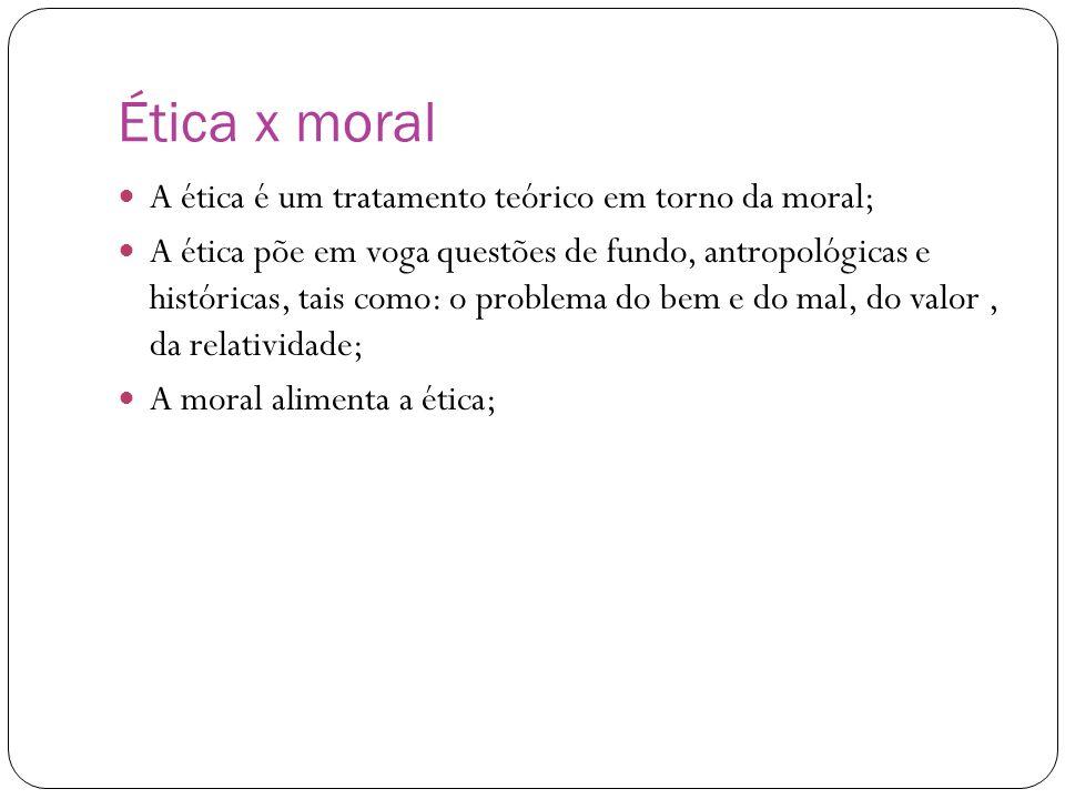 Ética x moral A ética é um tratamento teórico em torno da moral; A ética põe em voga questões de fundo, antropológicas e históricas, tais como: o prob
