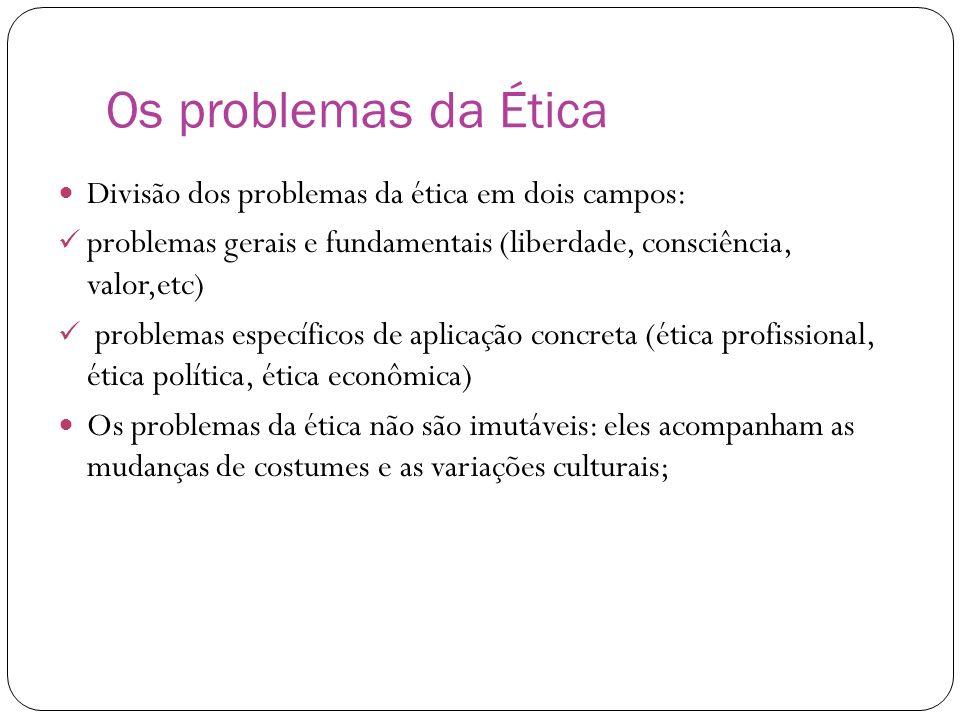 Os problemas da Ética Divisão dos problemas da ética em dois campos: problemas gerais e fundamentais (liberdade, consciência, valor,etc) problemas esp