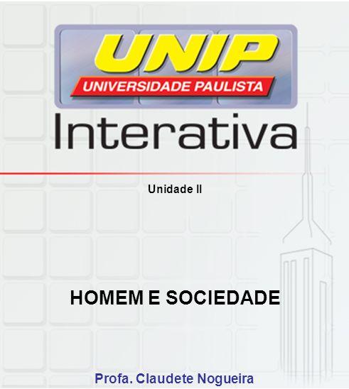 Unidade II HOMEM E SOCIEDADE Profa. Claudete Nogueira