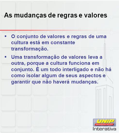 As mudanças de regras e valores O conjunto de valores e regras de uma cultura está em constante transformação. Uma transformação de valores leva a out