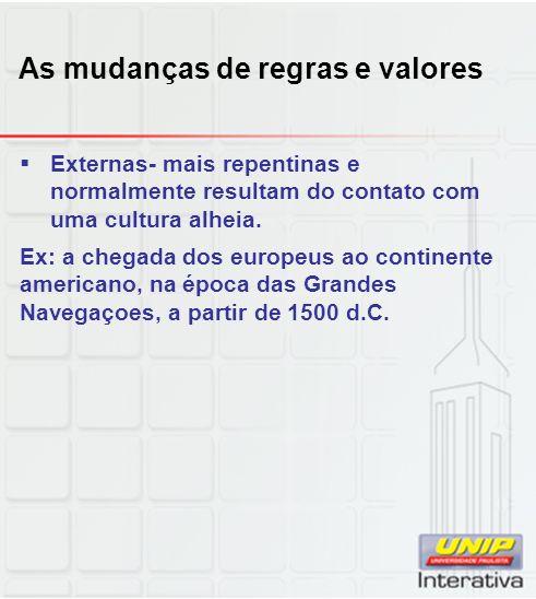 As mudanças de regras e valores Externas- mais repentinas e normalmente resultam do contato com uma cultura alheia. Ex: a chegada dos europeus ao cont