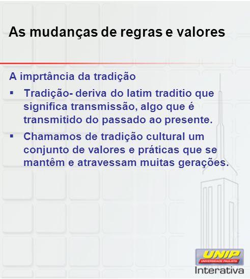 As mudanças de regras e valores A imprtância da tradição Tradição- deriva do latim traditio que significa transmissão, algo que é transmitido do passa