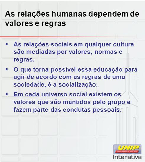 As relações humanas dependem de valores e regras As relações sociais em qualquer cultura são mediadas por valores, normas e regras. O que torna possív
