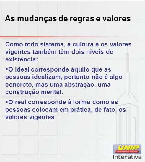 As mudanças de regras e valores Como todo sistema, a cultura e os valores vigentes também têm dois níveis de existência: O ideal corresponde àquilo qu