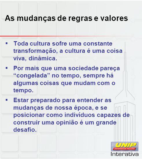 As mudanças de regras e valores Toda cultura sofre uma constante transformação, a cultura é uma coisa viva, dinâmica. Por mais que uma sociedade pareç
