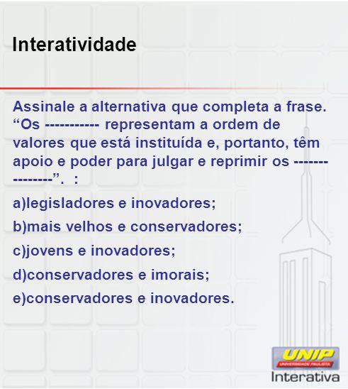Interatividade Assinale a alternativa que completa a frase. Os ----------- representam a ordem de valores que está instituída e, portanto, têm apoio e