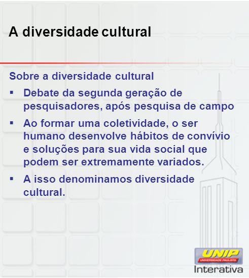 A diversidade cultural Sobre a diversidade cultural Debate da segunda geração de pesquisadores, após pesquisa de campo Ao formar uma coletividade, o s