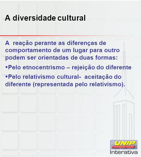A diversidade cultural A reação perante as diferenças de comportamento de um lugar para outro podem ser orientadas de duas formas: Pelo etnocentrismo